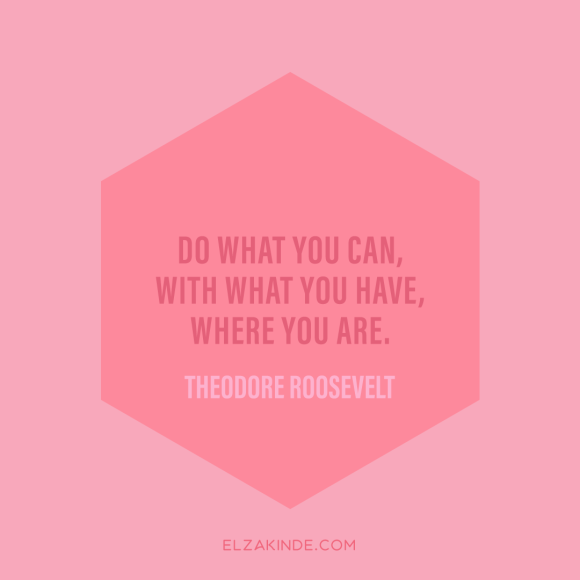 """do what you can, with what you have, where you are."" -Theodore Roosevelt"