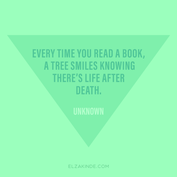 """every time you read a book, a tree smiles knowing there's life after death."" -Unknown"