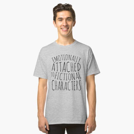 "T-Shirt: ""emotionally attached to fictional characters""."