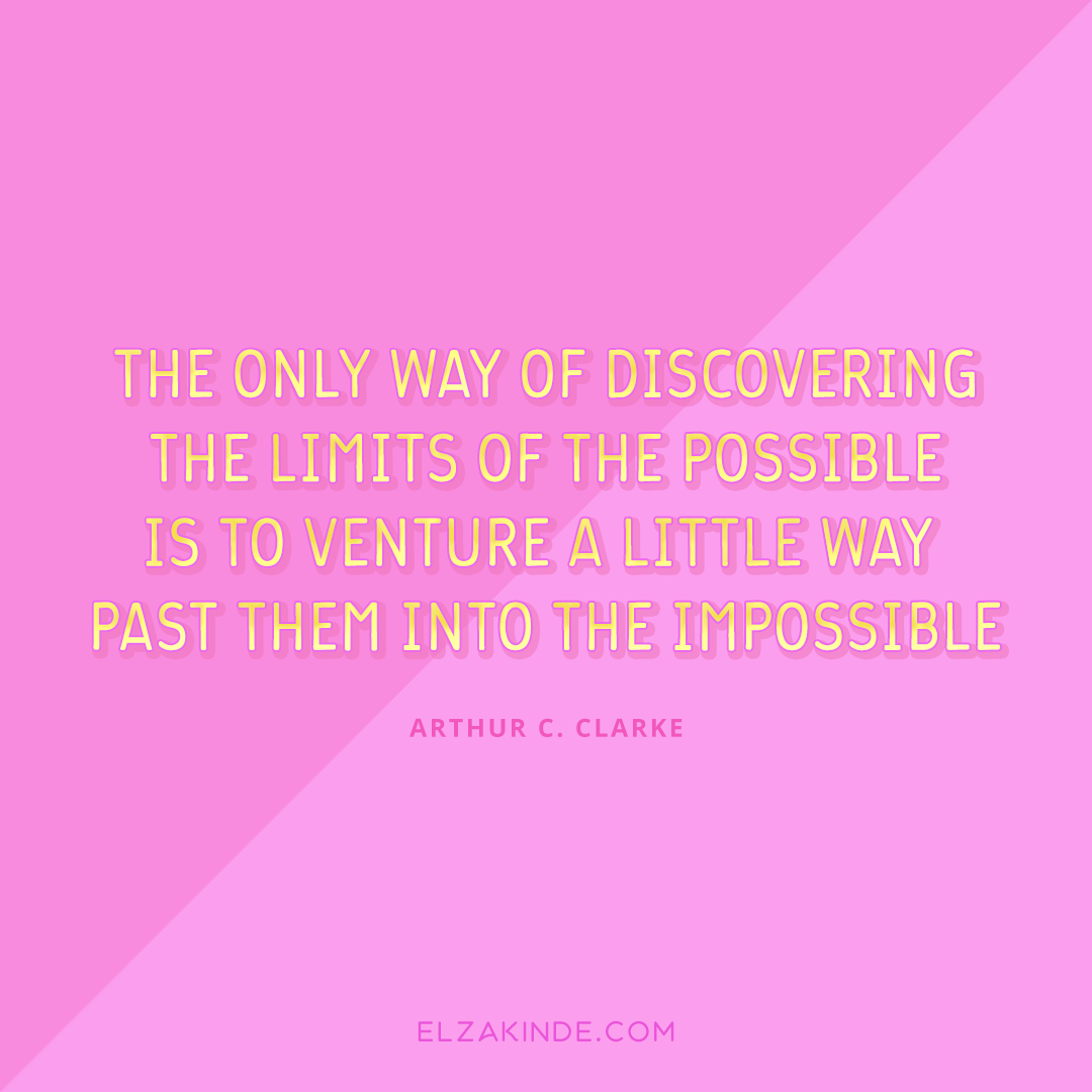 """The only way of discovering the limits of the possible is to venture a little way past them into the impossible."" -Arthur C. Clarke"