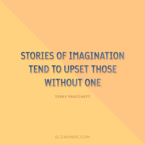 """Stories of imagination tend to upset those without one."" -Terry Pratchett"