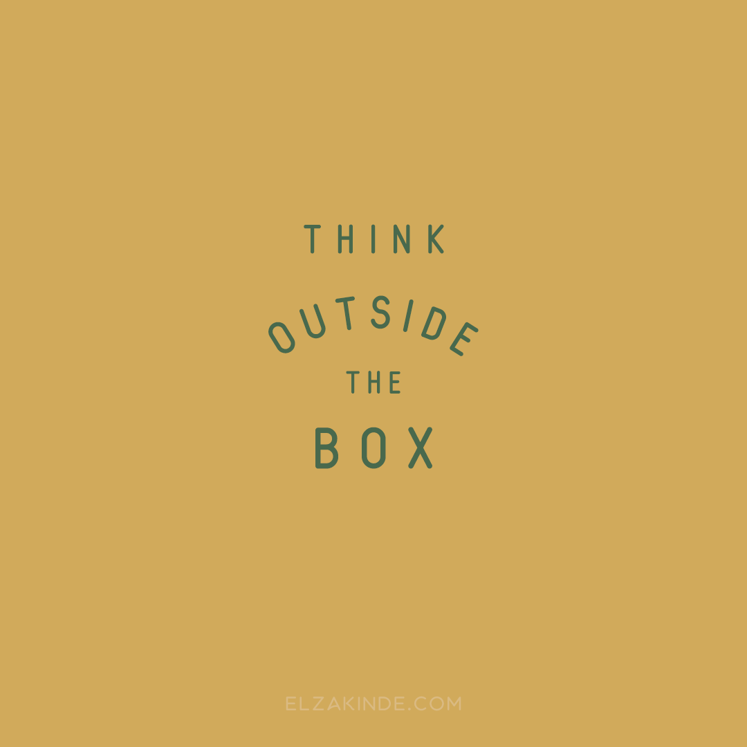 """think outside the box"""