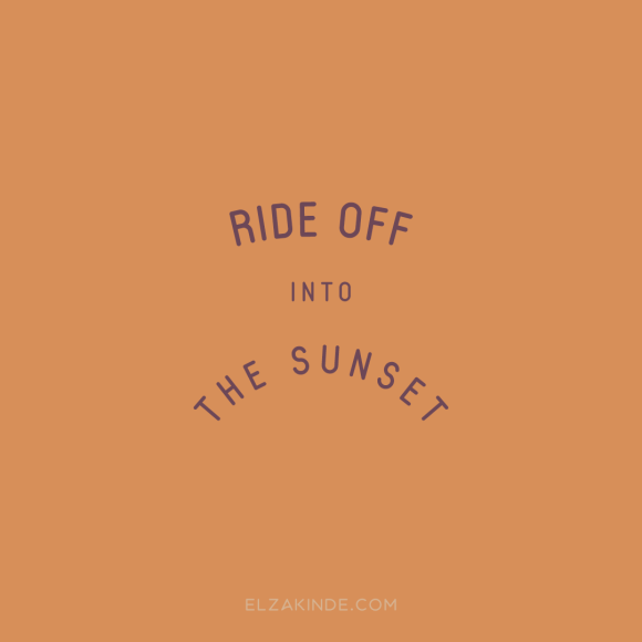 """ride off into the sunset"""