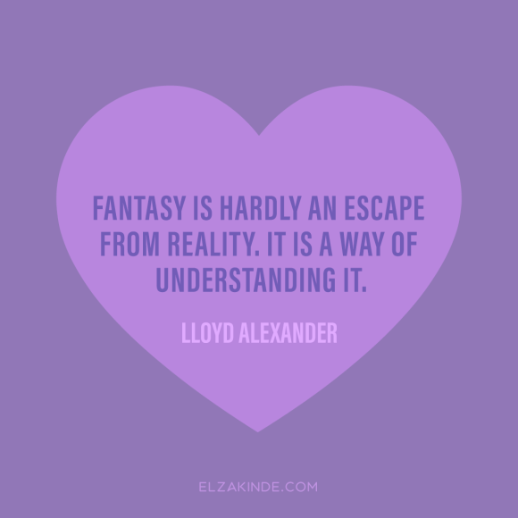 """Fantasy is hardly an escape from reality. It is a way of understanding it."" -Lloyd Alexander"