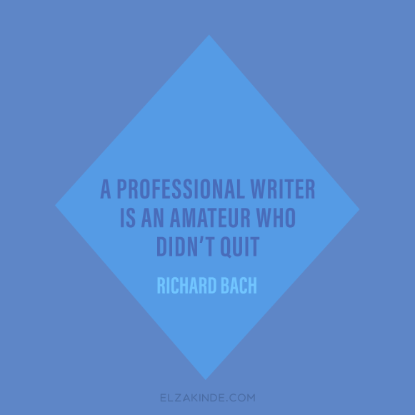 """a professional writer is an amateur who didn't quit."" -Richard Bach"