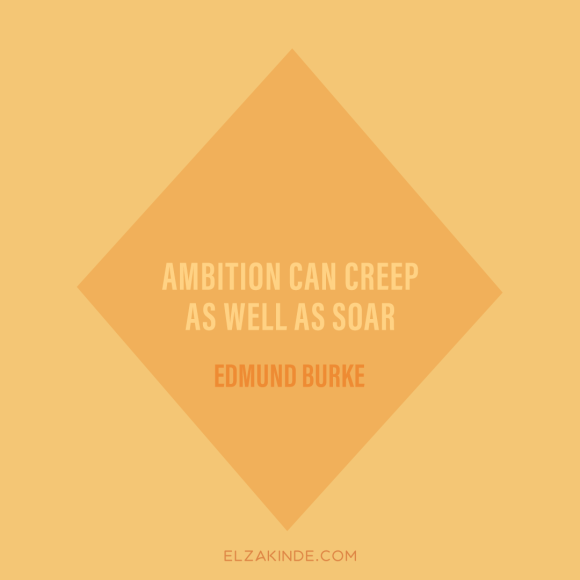 """Ambition can creep as well as soar."" -Edmund Burke"