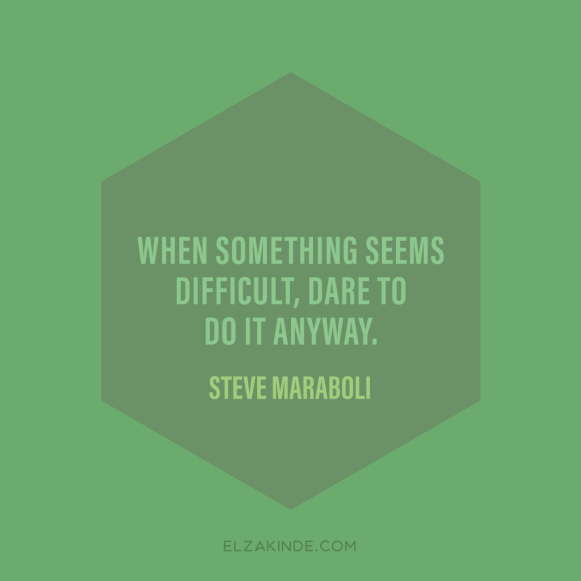"""When something seems difficult, dare to do it anyway."" -Steve Maraboli"