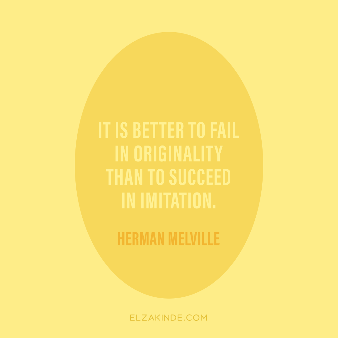 """It is better to fail in originality than to succeed in imitation."" -Herman Melville"