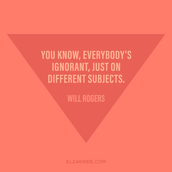 """you know, everybody's ignorant, just on different subjects."" -Will Rogers"