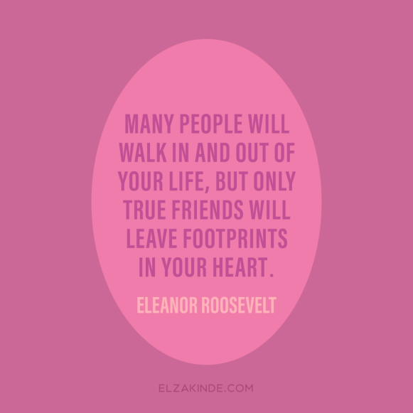 """many people will walk in and out of your life, but only true friends will leave footprints in your heart."" -Eleanor Roosevelt"