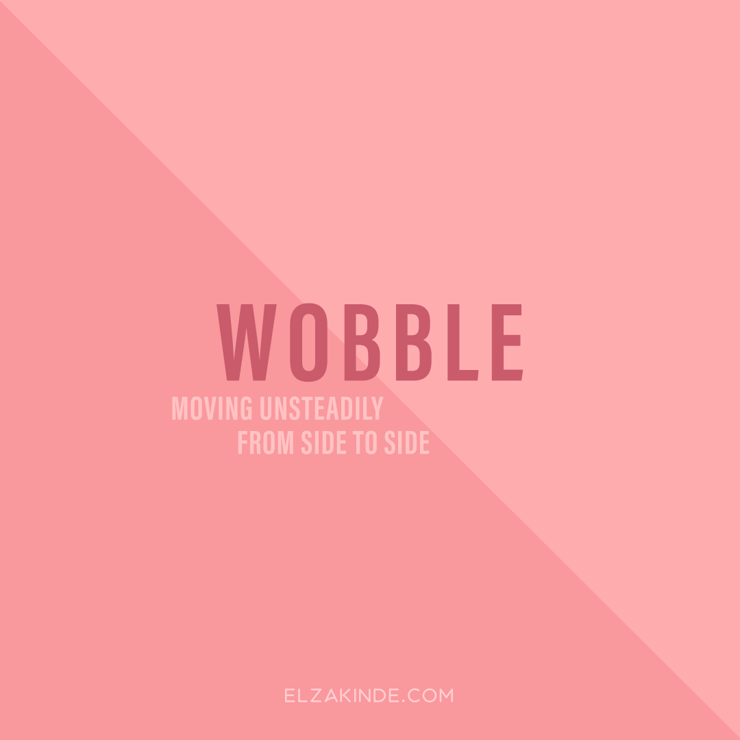 Wobble: moving unsteadily from side to side