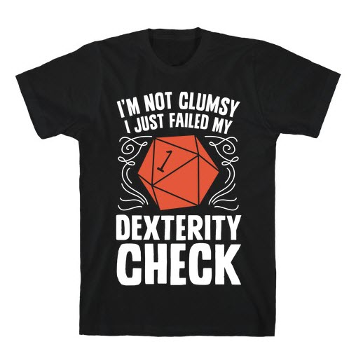 "T-Shirt: ""I'm not clumsy, I just failed my dexterity check""."