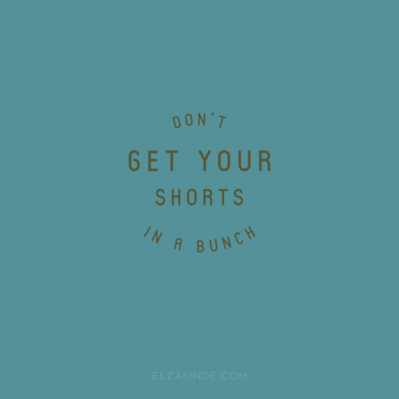 """don't get your shorts in a bunch"""
