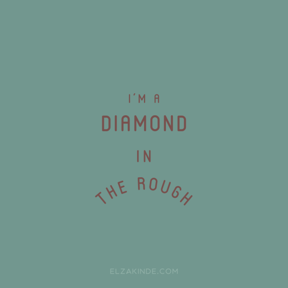 """I'm a diamond in the rough"""