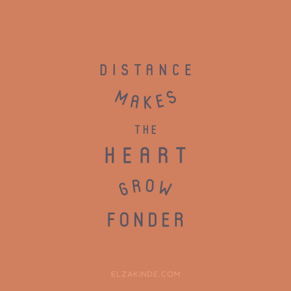 """distance makes the heart grow fonder"""