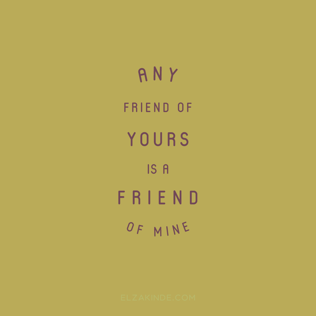 """any friend of yours is a friend of mine"""