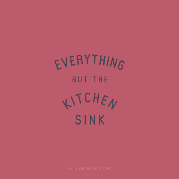 """everything but the kitchen sink"""