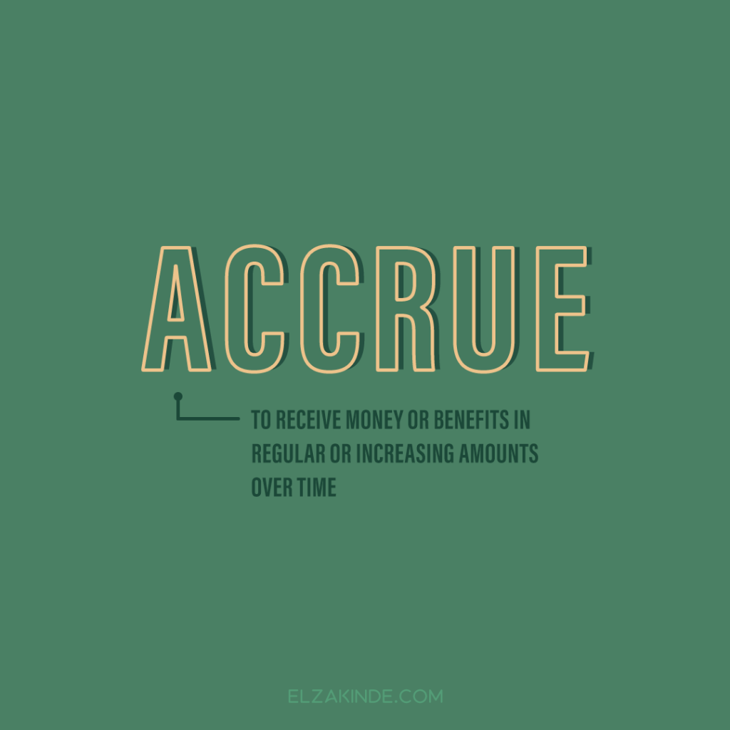 Accrue: to receive money or benefits in regular or increasing amounts over time