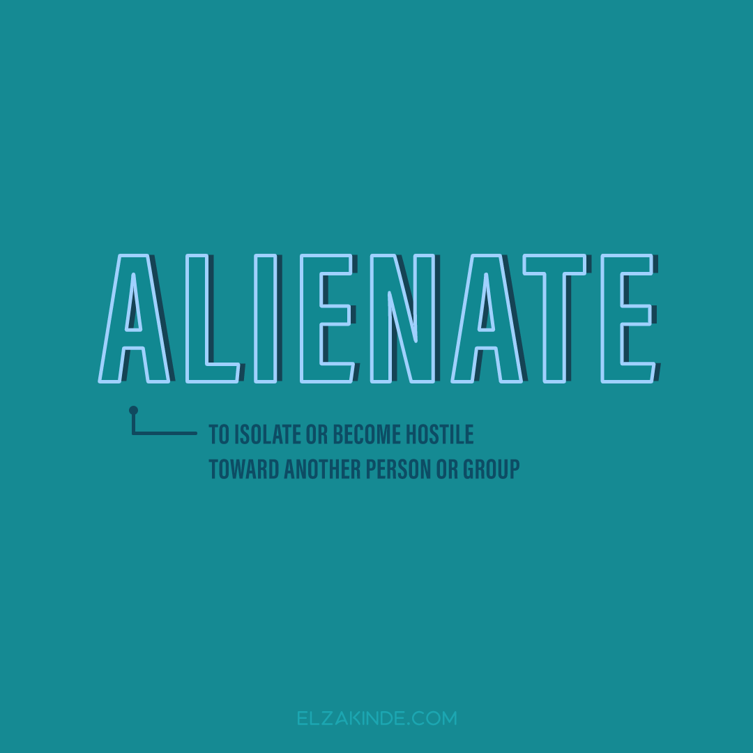 Alienate: to isolate or become hostile toward another person or group.