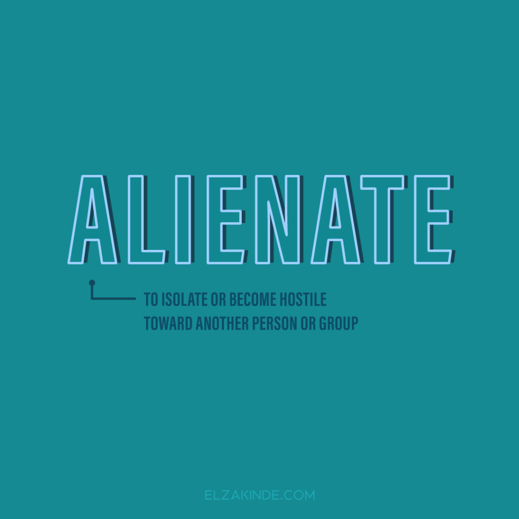 Alienate: to isolate or become hostile toward another person or group