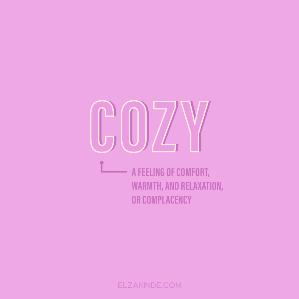 Cozy: a feeling of comfort, warmth, and relaxation, or complacency