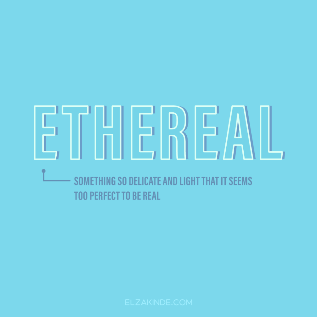 Ethereal: something so delicate and light that it seems too perfect to be real