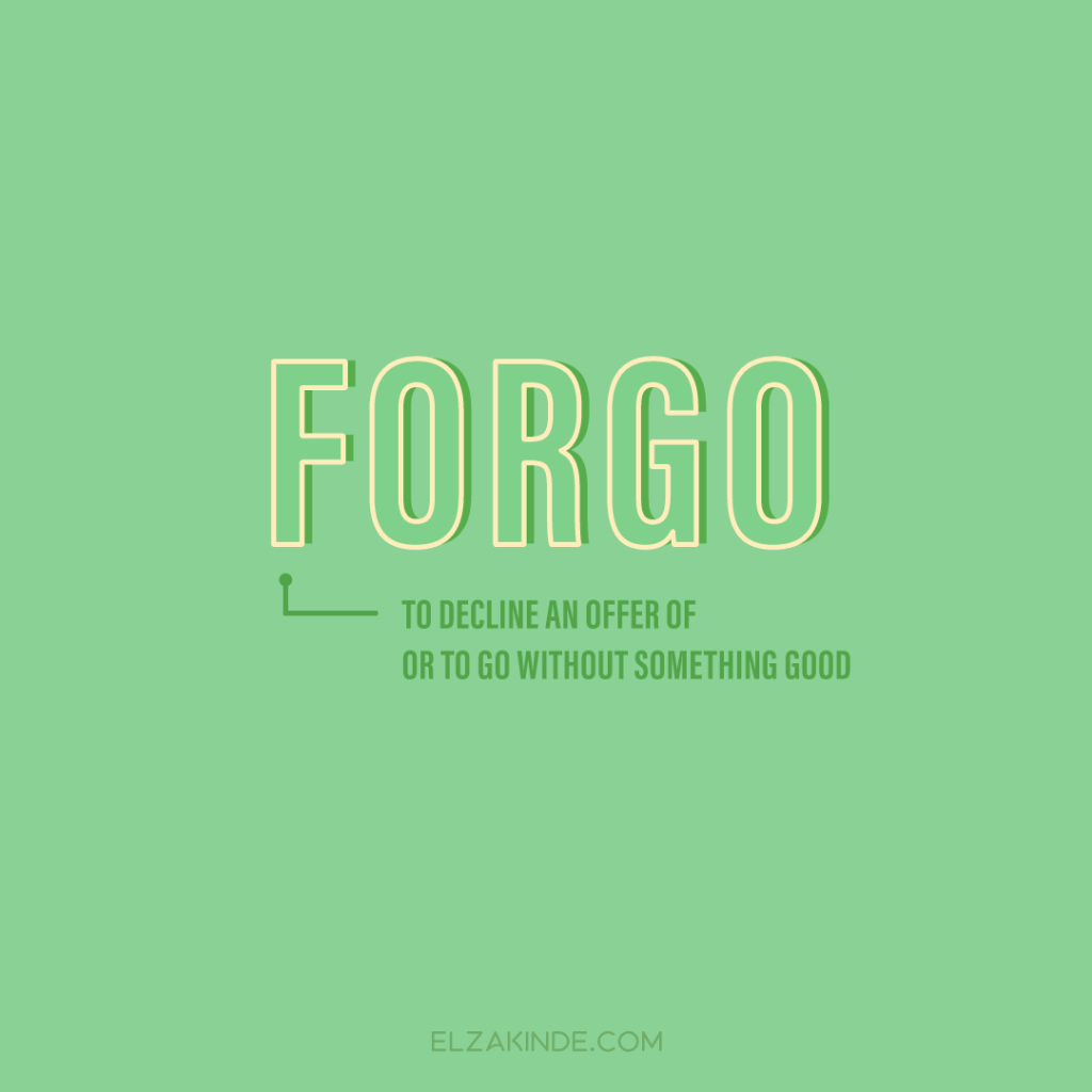 Forgo: to decline an offer of or to go without something good
