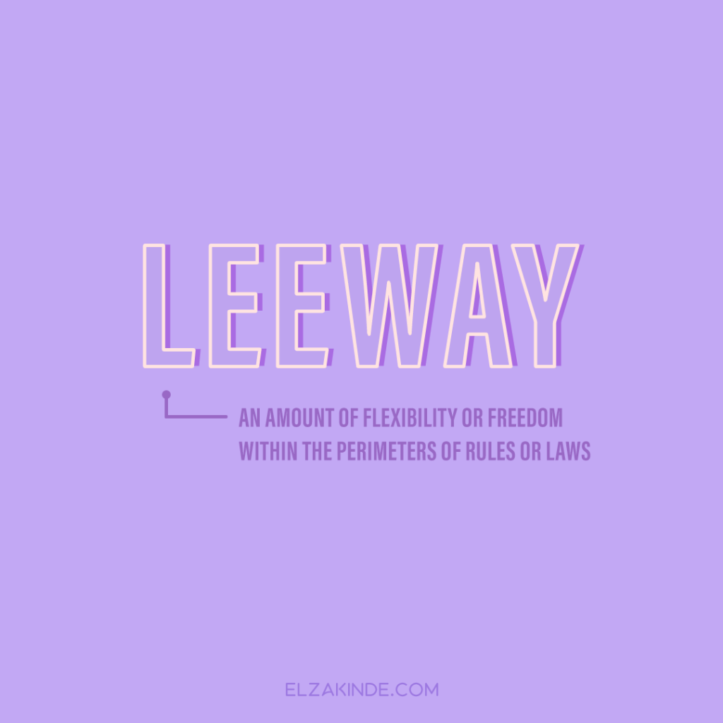 Leeway: an amount of flexibility or freedom within the perimeters of rules or laws