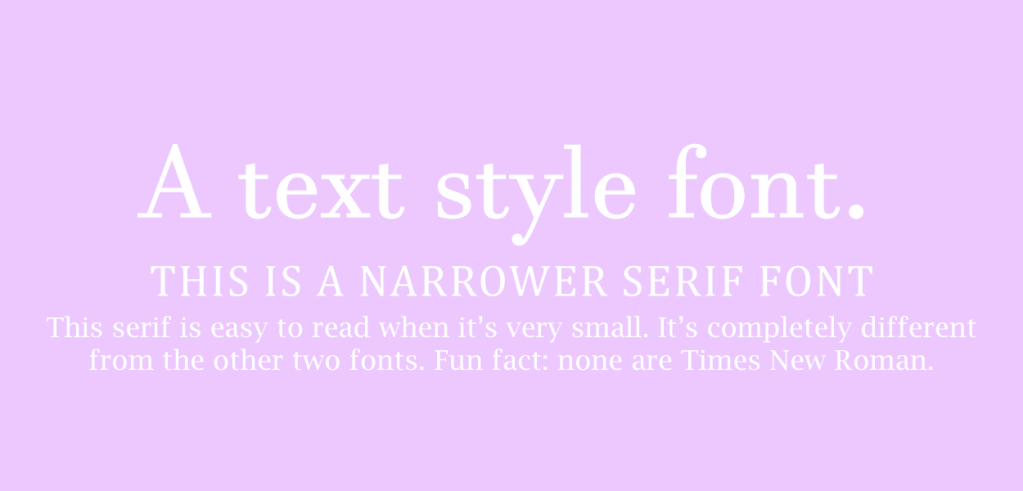 "Example of three serif text body fonts paired together. Text reads ""A text style font. This is a narrower serif font. This serif is easy to read when it's very small. It's completely different from the other two fonts. Fun fact: none are Times New Roman""."
