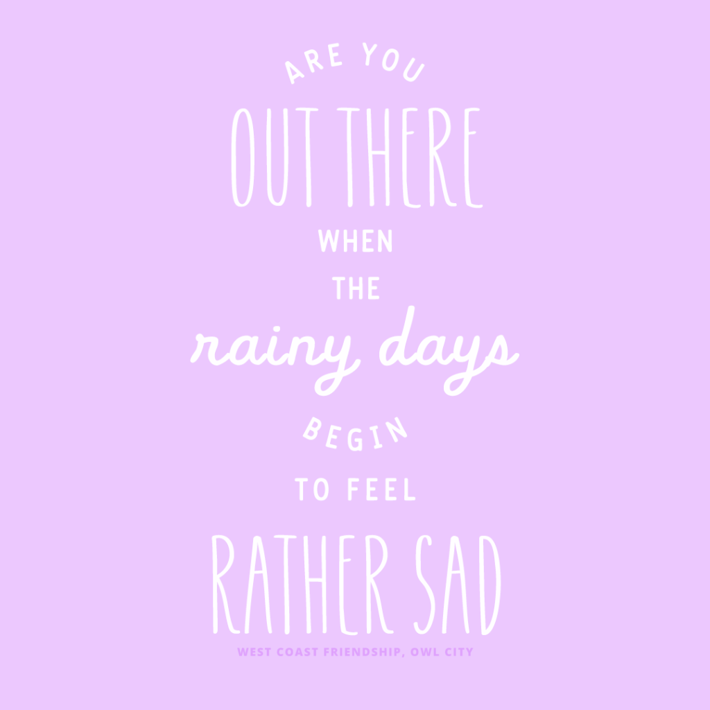 "Example of typography featuring alternating fonts and text sizes. Features lyrics from Owl City's WEST COAST FRIENDSHIP. ""Are you out there when the rainy days begin to feel rather sad."""