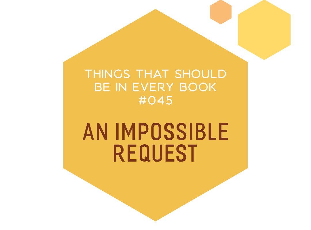 Things That Should Be In Every Book #045: An Impossible Request