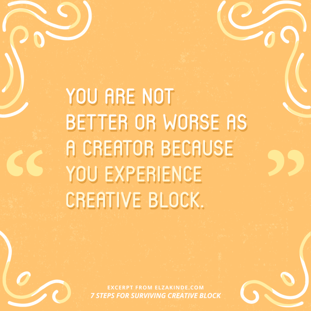 """You are not better or worse as a creator because you experience creative block."" -Excerpt from the blog post 7 STEPS FOR SURVIVING CREATIVE BLOCK from ElzaKinde.com"