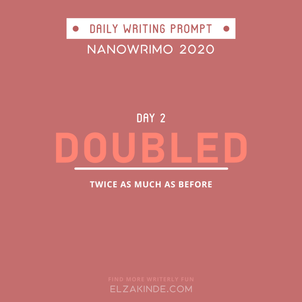 Daily Writing Prompt Day 2: DOUBLED | Twice as much as before