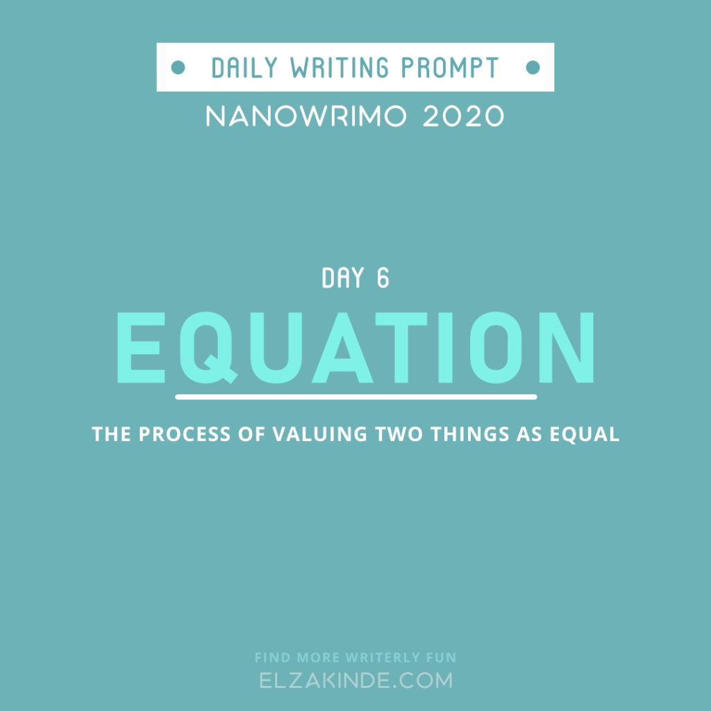 Daily Writing Prompt Day 6: EQUATION | The process of valuing two things as equal.