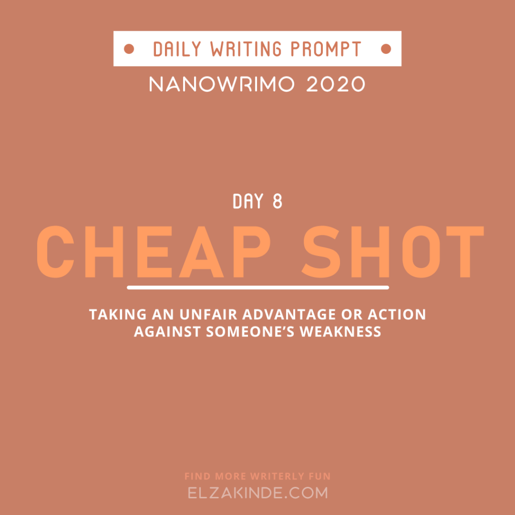 Daily Writing Prompt Day 8: CHEAP SHOT | Taking an unfair advantage or action against someone's weakness.