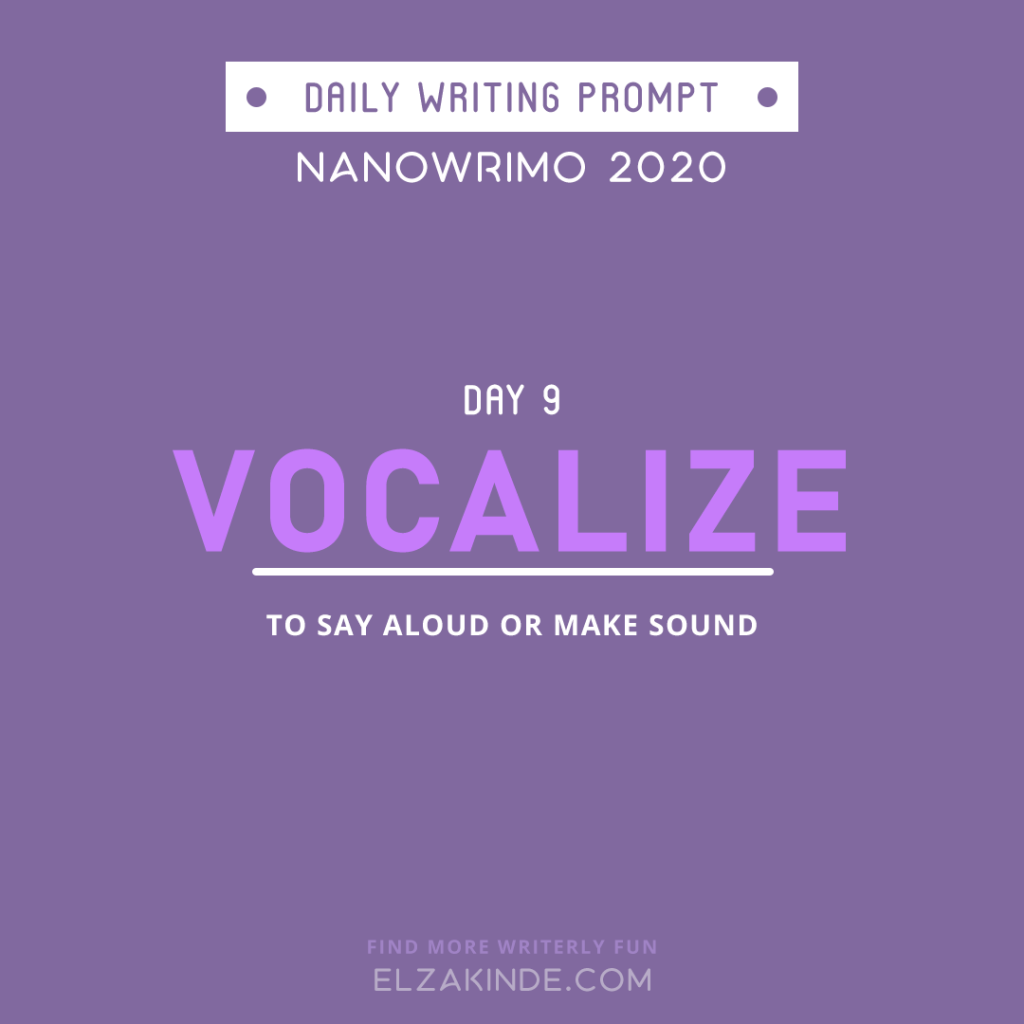 Daily Writing Prompt Day 9: VOCALIZE | To say aloud or make sound.