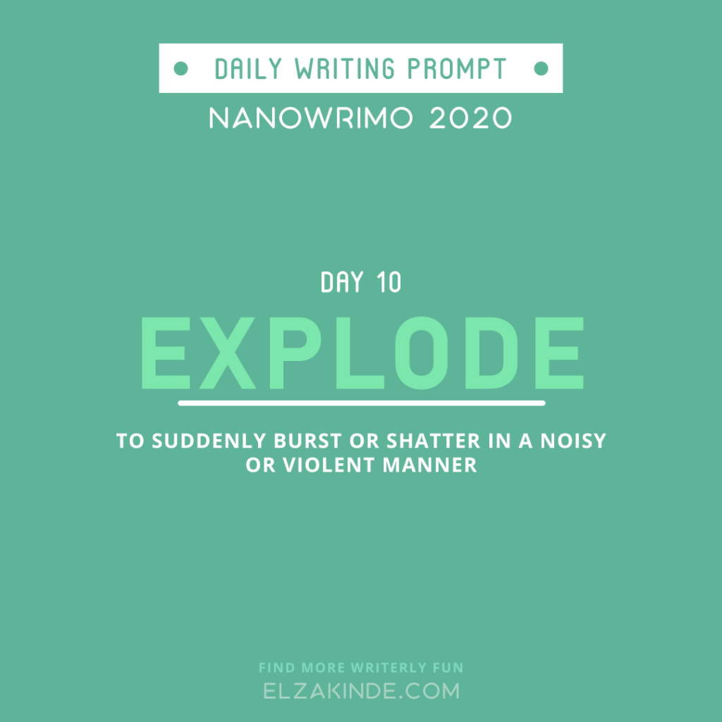 Daily Writing Prompt Day 11: EXPLODE | To suddenly burst or shatter in a noisy or violent manner.
