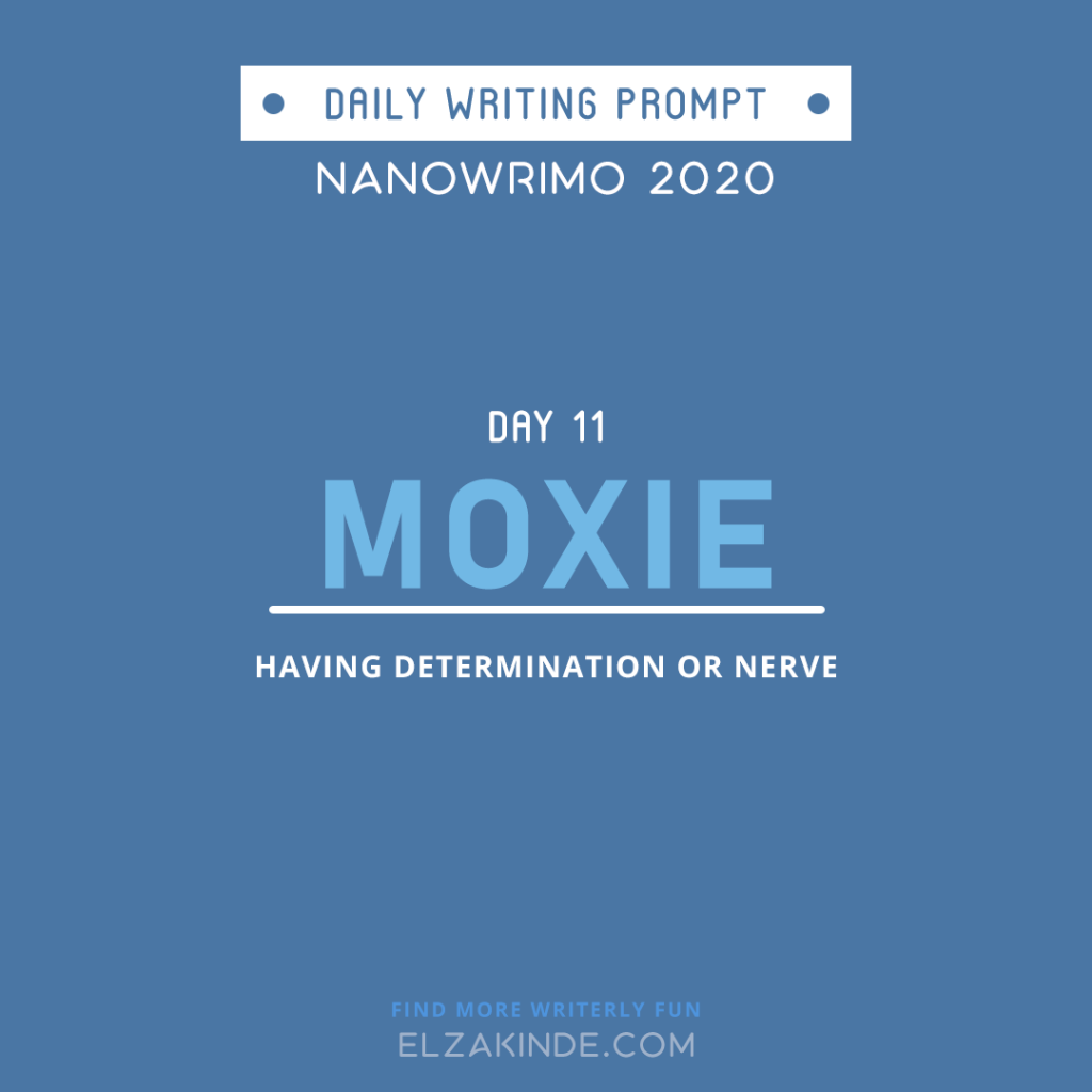 Daily Writing Prompt Day 11: MOXIE | Having determination or nerve.