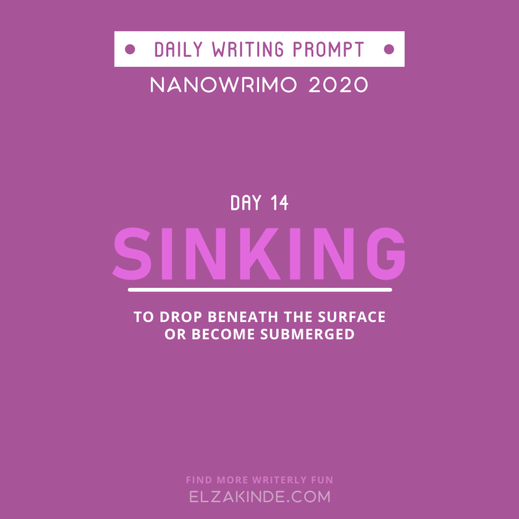 Daily Writing Prompt Day 14: SINKING | To drop beneath the surface or become submerged.