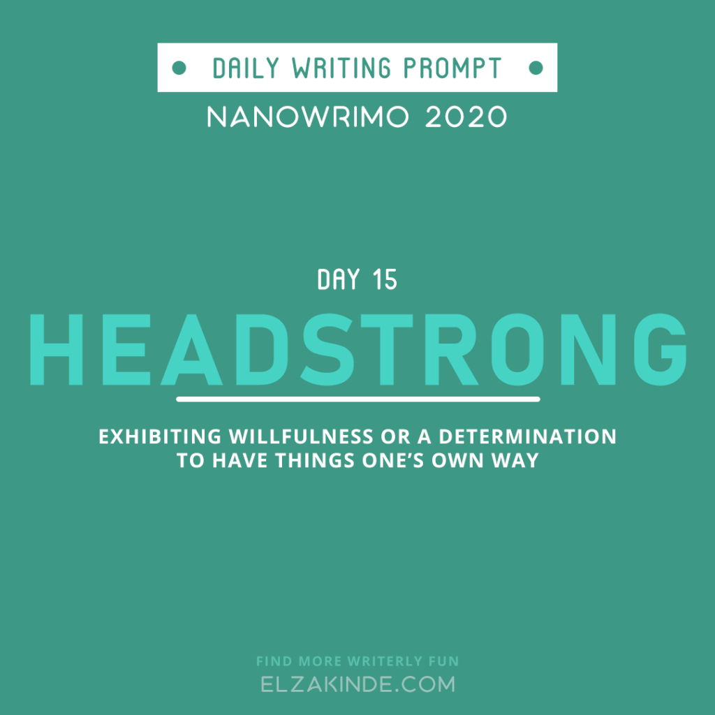 Daily Writing Prompt Day 15: HEADSTRONG | Exhibiting willfulness or a determination to have things one's own way.
