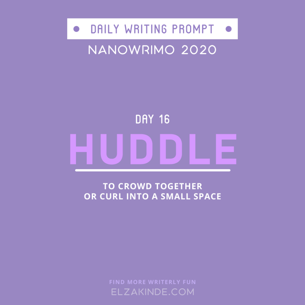 Daily Writing Prompt Day 16: HUDDLE | To crowd together or curl into a small space.