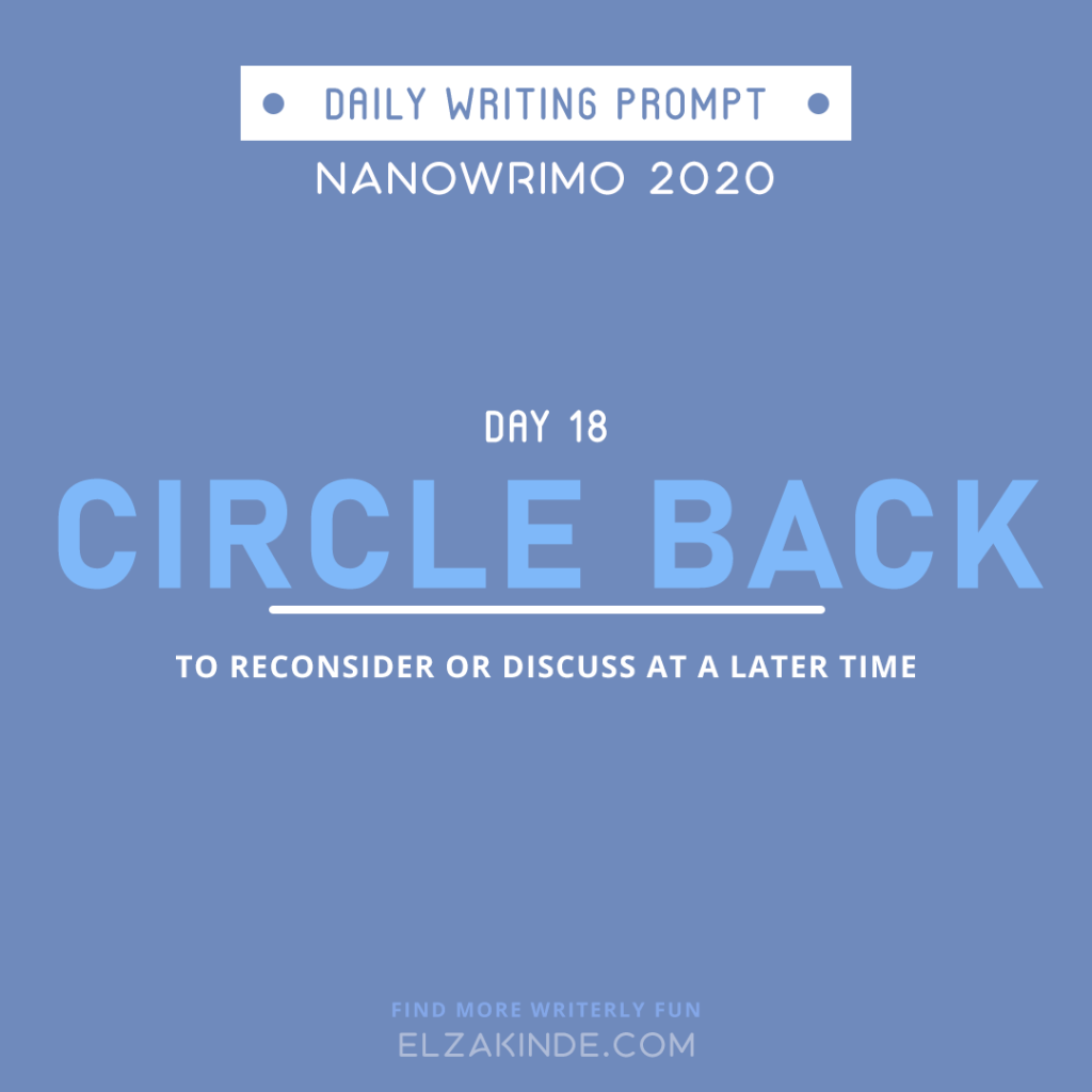 Daily Writing Prompt Day 18: CIRCLE BACK | To reconsider or discuss at a later time.