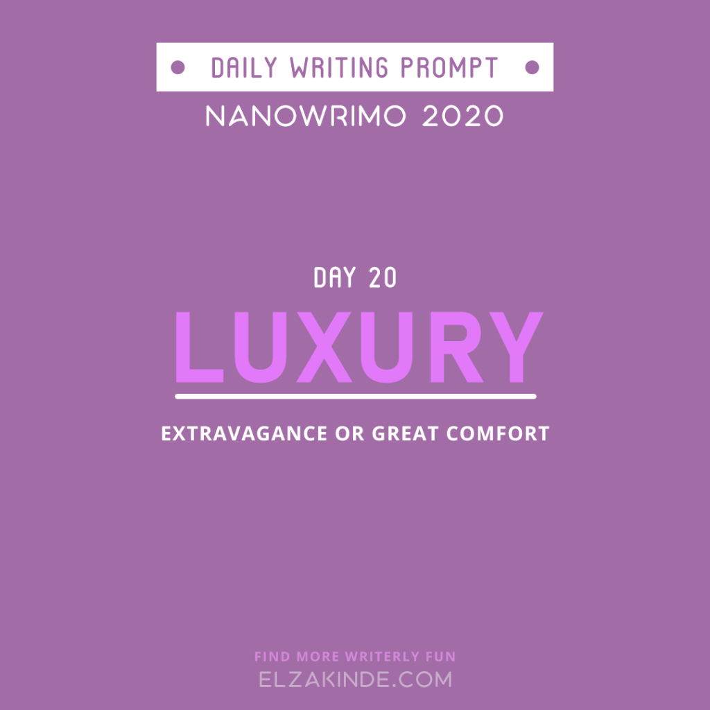 Daily Writing Prompt Day 20: LUXURY | Extravagance or great comfort.