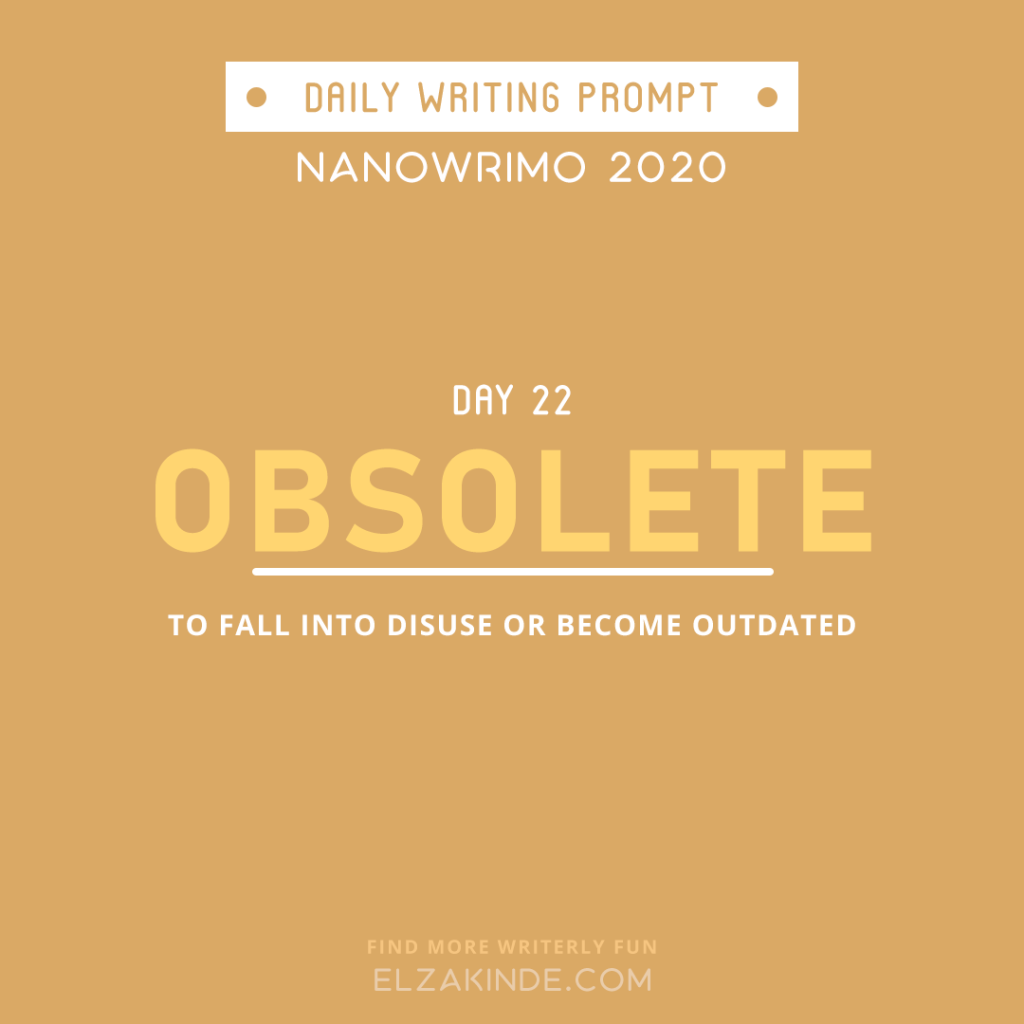 Daily Writing Prompt Day 22: OBSOLETE | To fall into disuse or become outdated.