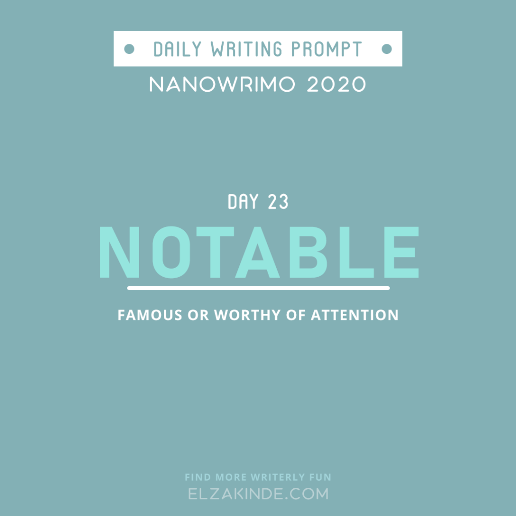 Daily Writing Prompt Day 23: NOTABLE | Famous or worthy of attention.