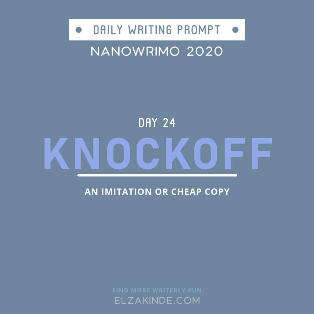 Daily Writing Prompt Day 24: KNOCKOFF | An imitation or cheap copy.