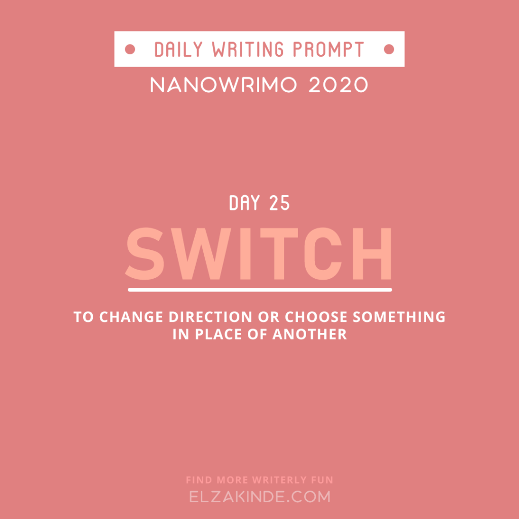 Daily Writing Prompt Day 25: SWITCH | To change direction or choose something in place of another.