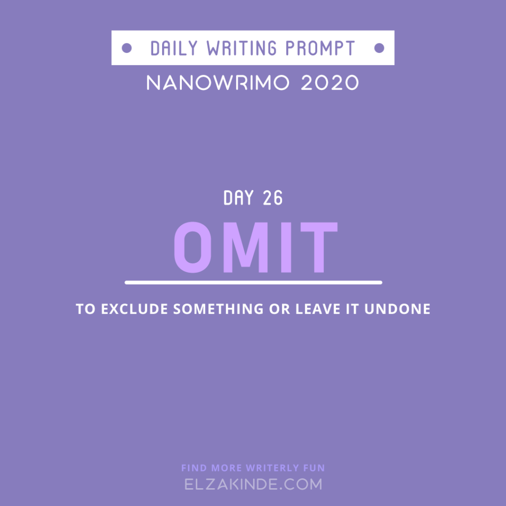 Daily Writing Prompt Day 26: OMIT | To exclude something or leave it undone.