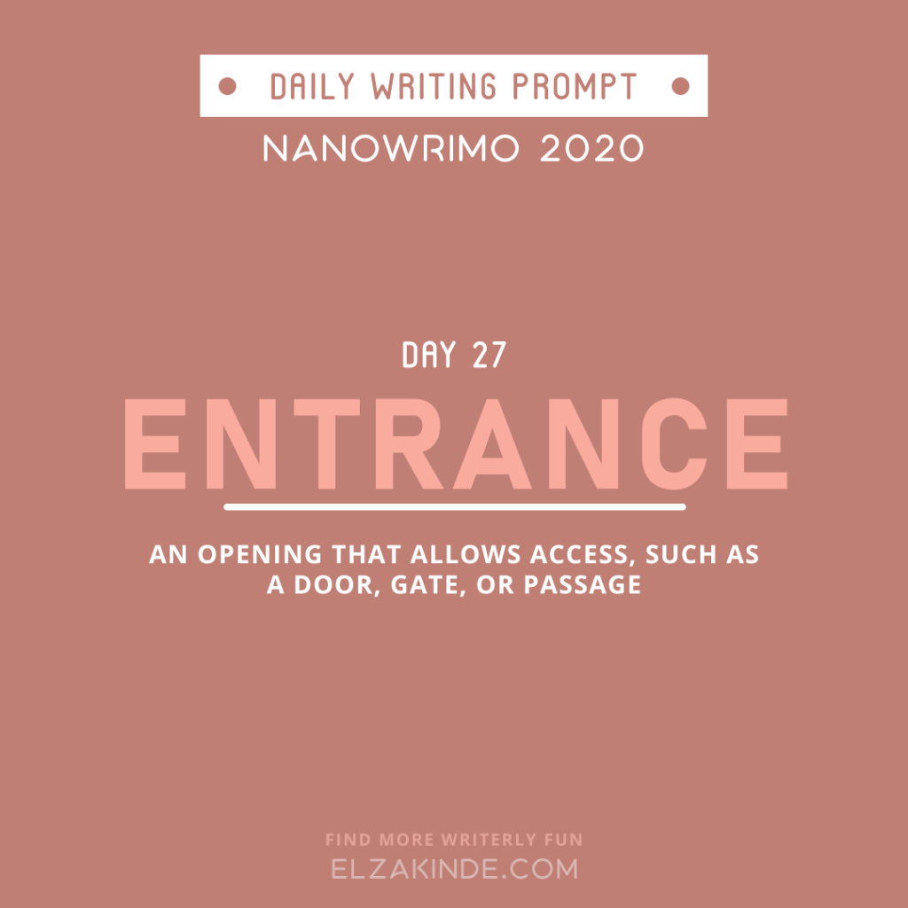 Daily Writing Prompt Day 27: ENTRANCE | An opening that allows access, such as a door, gate, or passage.