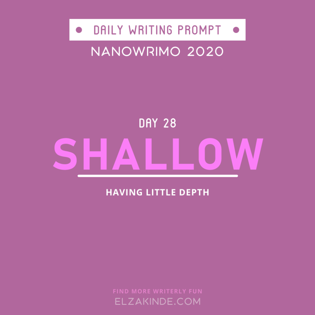 Daily Writing Prompt Day 28: SHALLOW | Having little depth.